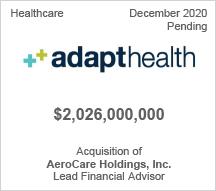Adapthealth -  $2 billion - Acquisition of AeroCare Holdings, Inc. - Lead Financial Advisor