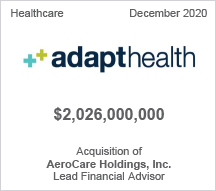 Adapthealth -  $2.06 billion - Acquisition of AeroCare Holdings, Inc. - Lead Financial Advisor