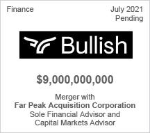 Bullish - $9 billion - Merger with Far Peak Acquisition Corporation - Sole Financial Advisor and Capital Markets Advisor