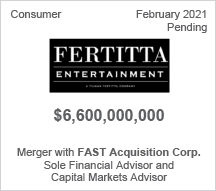 Fertitta Entertainment - $6.6 billion - Merger with Fast Acquisition Corp - Sole Financial Advisor and Capital Markets Advisor