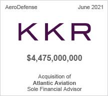 KKR -  $4.475 billion - Acquisition of Atlantic Aviation - Sole Financial Advisor