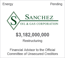 Sanchez Oil and Gas Corporation - $3.22 billion restructuring - Financial Advisor to the Official Committee of Unsecured Creditors