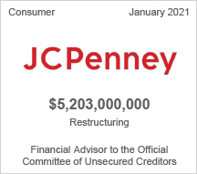 JC Penny - $5.2 billion restructuring - Financial Advisor to the Official Committee of Unsecured Creditors