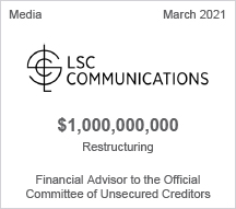 LSC Communications - $1 billion restructuring - Financial Advisor to the Official Committee of Unsecured Creditors