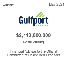 Gulfport Energy - $2.4 billion restructuring - Financial Advisor to the Official Committee of Unsecured Creditors