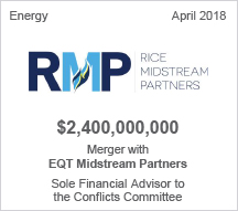 Rice Midstream Partners -  $2.4 billion Merger with EQT Midstream Partners Sole Financial Advisor to  the Conflicts Committee