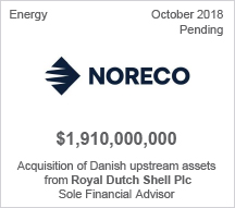 Noreco -  $1.9 billion - Acquisition of Danish upstream assets from Royal Dutch Shell Plc - Sole Financial Advisor